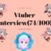 【目指せ100人Vtuberインタビュー】74/100 回目 キトキト系、クイズ系、トピチューバー系、人間になりたい系、アニメ&ゲーム大好き系のVtuber方々です